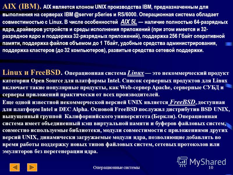 Операционные системы10 AIX (IBM). AIX является клоном UNIX производства IBM, предназначенным для выполнения на серверах IBM @server pSeries и RS/6000. Операционная система обладает совместимостью с Linux. В числе особенностей AIX 5L наличие полностью
