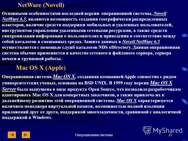 Операционные системы11 NetWare (Novell) Основными особенностями последней версии операционной системы, Novell NetWare 6.5, являются возможность создания географически распределенных кластеров, наличие средств поддержки мобильных и удаленных пользоват