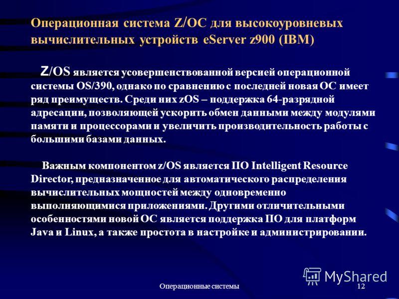 Операционные системы12 Операционная система Z / OC для высокоуровневых вычислительных устройств eServer z900 (IBM) Z /OS является усовершенствованной версией операционной системы OS/390, однако по сравнению с последней новая ОС имеет ряд преимуществ.