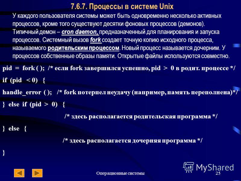 Операционные системы25 7.6.7. Процессы в системе Unix pid = fork ( ); /* если fork завершился успешно, pid > 0 в родит. процессе */ if (pid < 0) { handle_error ( ); /* fork потерпел неудачу (например, память переполнена)*/ } else if (pid > 0) { /* зд
