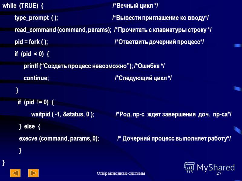 Операционные системы27 while (TRUE) { /*Вечный цикл */ type_prompt ( ); /*Вывести приглашение ко вводу*/ read_command (command, params); /*Прочитать с клавиатуры строку */ pid = fork ( ); /*Ответвить дочерний процесс*/ if (pid < 0) { printf (Создать