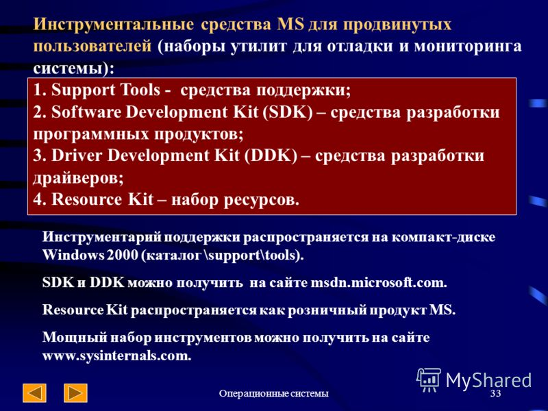 Операционные системы33 Инструментальные средства MS для продвинутых пользователей (наборы утилит для отладки и мониторинга системы): 1. Support Tools - средства поддержки; 2. Software Development Kit (SDK) – средства разработки программных продуктов;