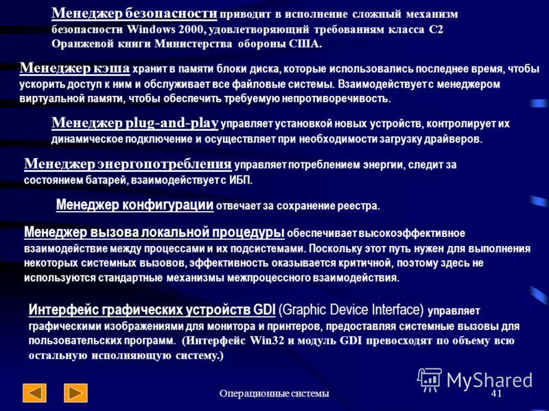 Операционные системы41 Менеджер безопасности приводит в исполнение сложный механизм безопасности Windows 2000, удовлетворяющий требованиям класса С2 Оранжевой книги Министерства обороны США. Менеджер кэша хранит в памяти блоки диска, которые использо