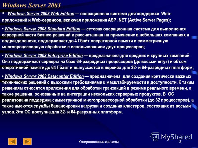 Операционные системы8 Windows Server 2003 Windows Server 2003 Web Edition операционная система для поддержки Web- приложений и Web-сервисов, включая приложения ASP.NET (Active Server Pages); Windows Server 2003 Standard Edition сетевая операционная с