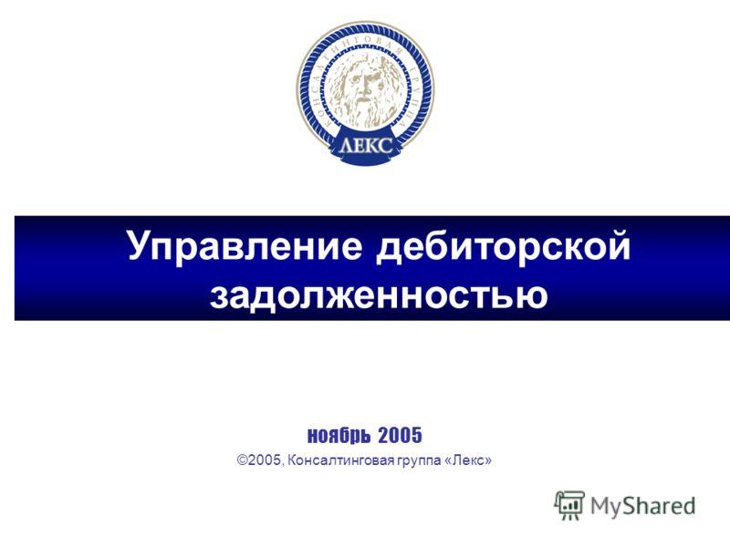 ноябрь 2005 ©2005, Консалтинговая группа «Лекс» Управление дебиторской задолженностью