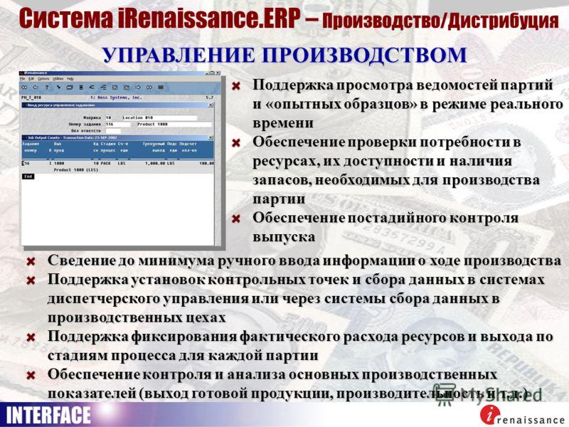 УПРАВЛЕНИЕ ПРОИЗВОДСТВОМ Система iRenaissance.ERP – Производство/Дистрибуция Поддержка просмотра ведомостей партий и «опытных образцов» в режиме реального времени Обеспечение проверки потребности в ресурсах, их доступности и наличия запасов, необходи