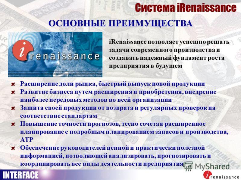 Система iRenaissance ОСНОВНЫЕ ПРЕИМУЩЕСТВА iRenaissance позволяет успешно решать задачи современного производства и создавать надежный фундамент роста предприятия в будущем Расширение доли рынка, быстрый выпуск новой продукции Развитие бизнеса путем