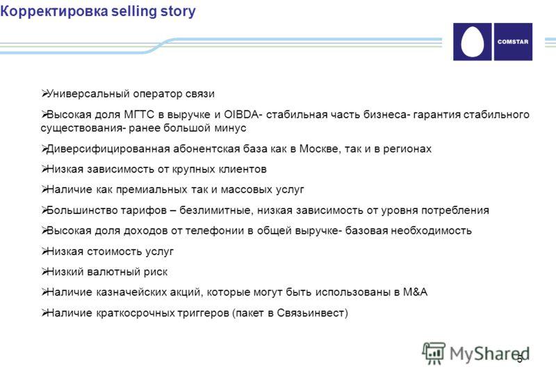 5 Корректировка selling story Универсальный оператор связи Высокая доля МГТС в выручке и OIBDA- стабильная часть бизнеса- гарантия стабильного существования- ранее большой минус Диверсифицированная абонентская база как в Москве, так и в регионах Низк