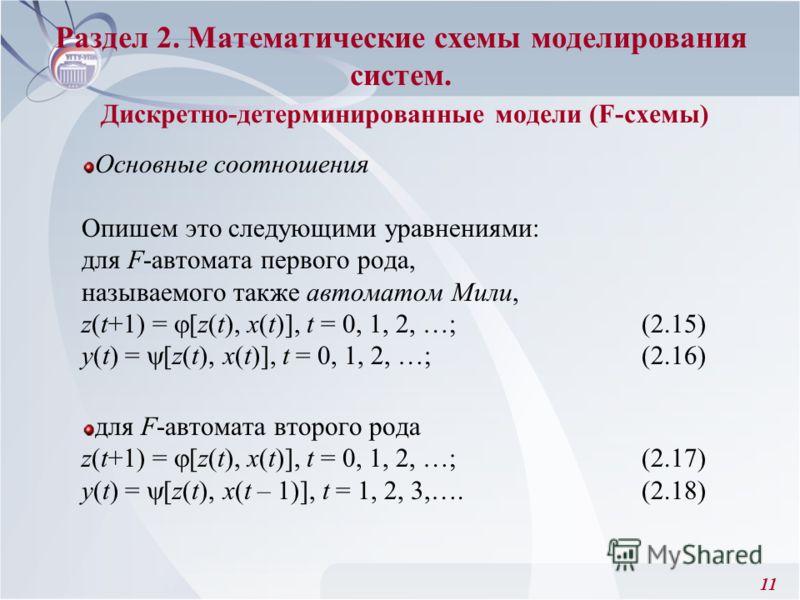 11 Основные соотношения Опишем это следующими уравнениями: для F-автомата первого рода, называемого также автоматом Мили, z(t+1) = [z(t), x(t)], t = 0, 1, 2, …; (2.15) y(t) = [z(t), x(t)], t = 0, 1, 2, …; (2.16) для F-автомата второго рода z(t+1) = [