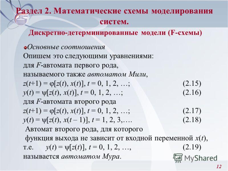 12 Основные соотношения Опишем это следующими уравнениями: для F-автомата первого рода, называемого также автоматом Мили, z(t+1) = [z(t), x(t)], t = 0, 1, 2, …; (2.15) y(t) = [z(t), x(t)], t = 0, 1, 2, …; (2.16) для F-автомата второго рода z(t+1) = [