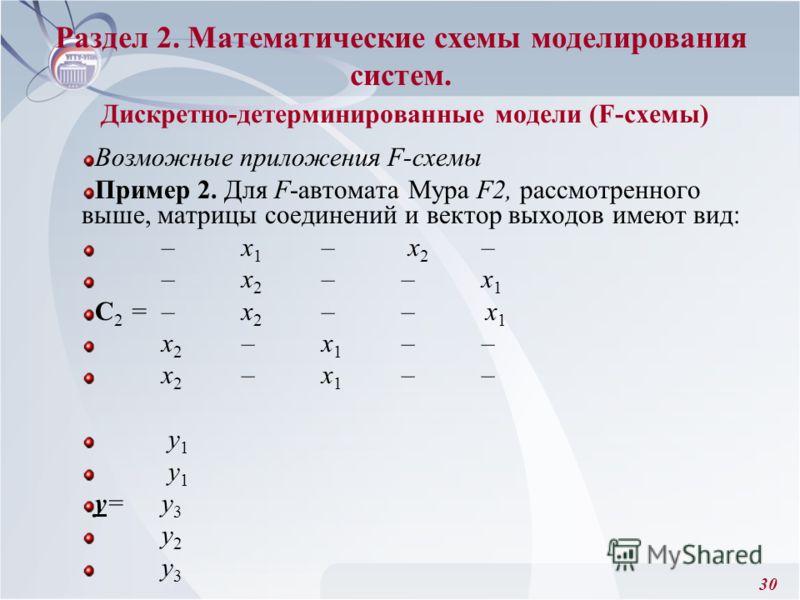 30 Возможные приложения F-схемы Пример 2. Для F-автомата Мура F2, рассмотренного выше, матрицы соединений и вектор выходов имеют вид: –x 1 – x 2 – –x 2 ––x 1 C 2 =–x 2 –– x 1 x 2 –x 1 –– у 1 y=у 3 у 2 у 3 Раздел 2. Математические схемы моделирования