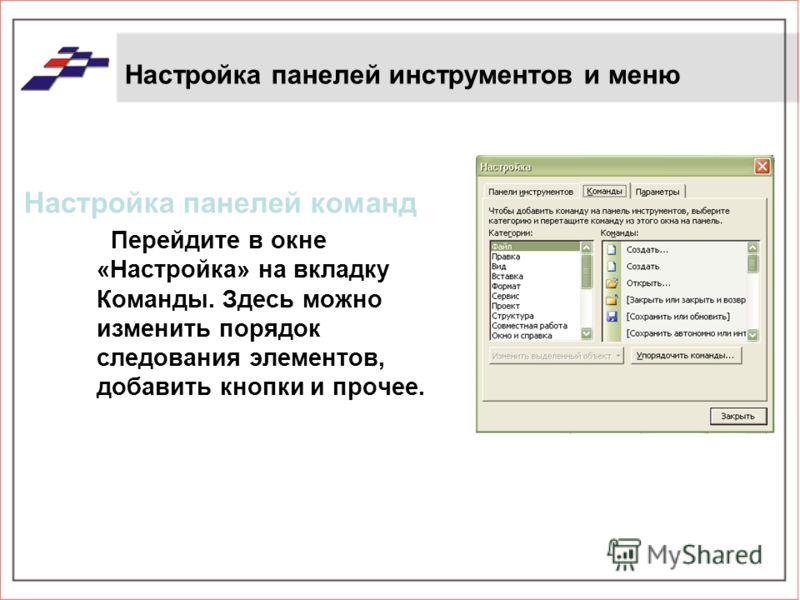 Настройка панелей инструментов и меню Настройка панелей команд Перейдите в окне «Настройка» на вкладку Команды. Здесь можно изменить порядок следования элементов, добавить кнопки и прочее.