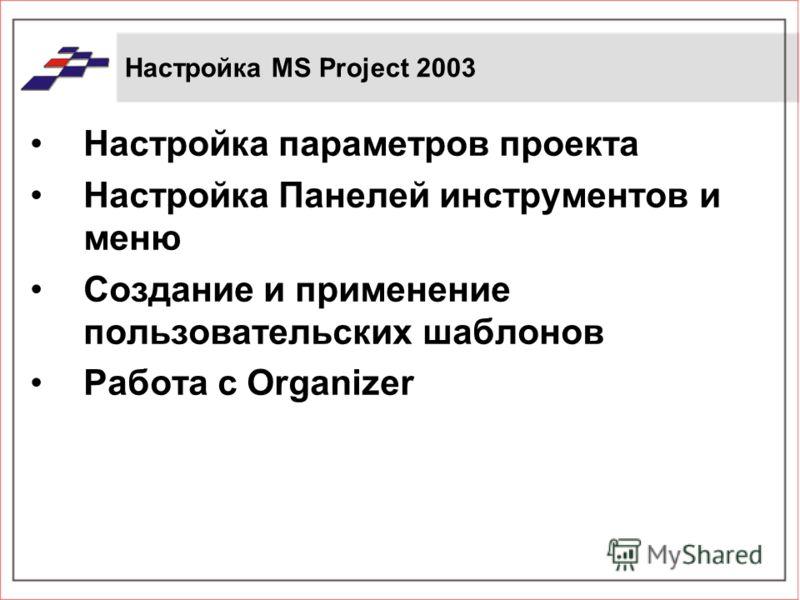 Настройка МS Project 2003 Настройка параметров проекта Настройка Панелей инструментов и меню Создание и применение пользовательских шаблонов Работа с Organizer