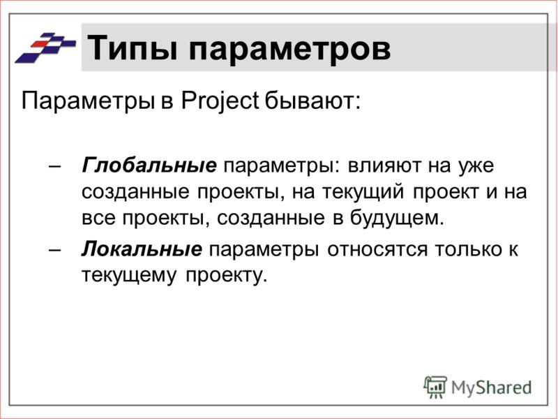 Типы параметров Параметры в Project бывают: –Глобальные параметры: влияют на уже созданные проекты, на текущий проект и на все проекты, созданные в будущем. –Локальные параметры относятся только к текущему проекту.