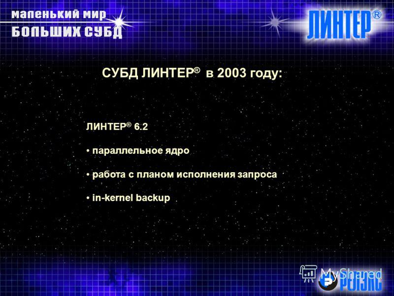 СУБД ЛИНТЕР ® в 2003 году: ЛИНТЕР ® 6.2 параллельное ядро работа с планом исполнения запроса in kernel backup