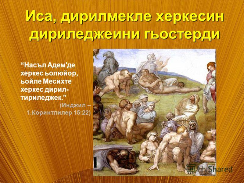 Иса, дирилмекле херкесин дириледжеини гьостерди Насъл Адем'де херкес ьолюйор, ьойле Месихте херкес дирил- тириледжек. (Инджил – 1.Коринтлилер 15:22)