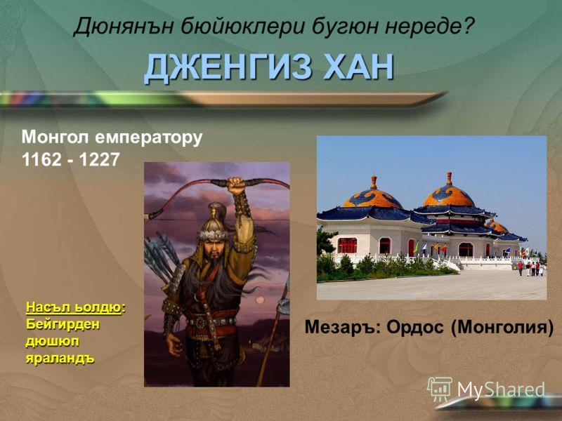 Дюнянън бюйюклери бугюн нереде? ДЖЕНГИЗ ХАН Монгол емператору 1162 - 1227 Мезаръ: Ордос (Монголия) Насъл ьолдю: Бейгирден дюшюп яраландъ