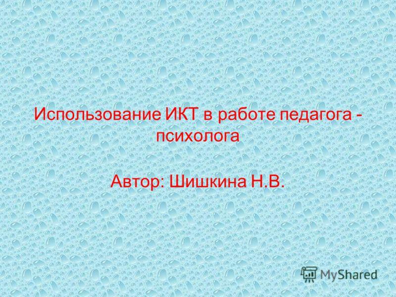 Использование ИКТ в работе педагога - психолога Автор: Шишкина Н.В.