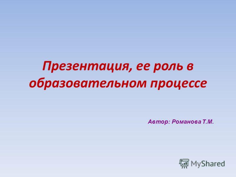 Презентация, ее роль в образовательном процессе Автор: Романова Т.М.