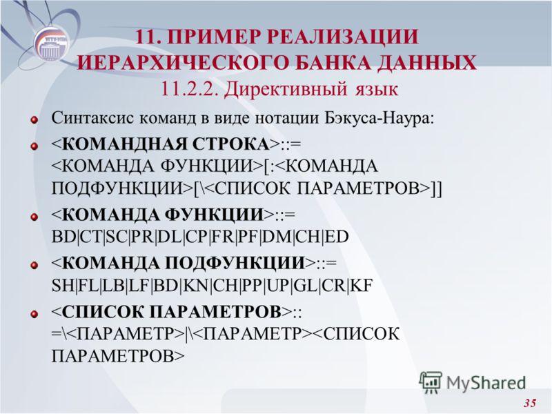 35 Синтаксис команд в виде нотации Бэкуса-Наура: ::= [: [\ ]] ::= BD|CT|SC|PR|DL|CP|FR|PF|DM|CH|ED ::= SH|FL|LB|LF|BD|KN|CH|PP|UP|GL|CR|KF :: =\ |\ 11. ПРИМЕР РЕАЛИЗАЦИИ ИЕРАРХИЧЕСКОГО БАНКА ДАННЫХ 11.2.2. Директивный язык