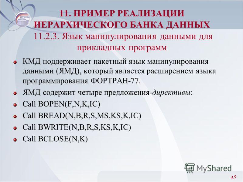 45 КМД поддерживает пакетный язык манипулирования данными (ЯМД), который является расширением языка программирования ФОРТРАН-77. ЯМД содержит четыре предложения-директивы: Call BOPEN(F,N,K,IC) Call BREAD(N,B,R,S,MS,KS,K,IC) Call BWRITE(N,B,R,S,KS,K,I