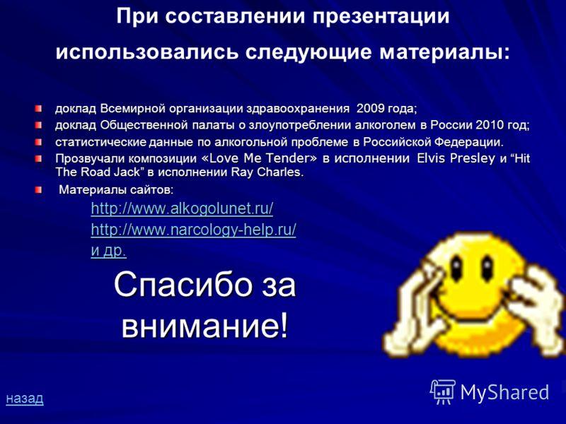 При составлении презентации использовались следующие материалы: доклад Всемирной организации здравоохранения 2009 года; доклад Общественной палаты о злоупотреблении алкоголем в России 2010 год; статистические данные по алкогольной проблеме в Российск