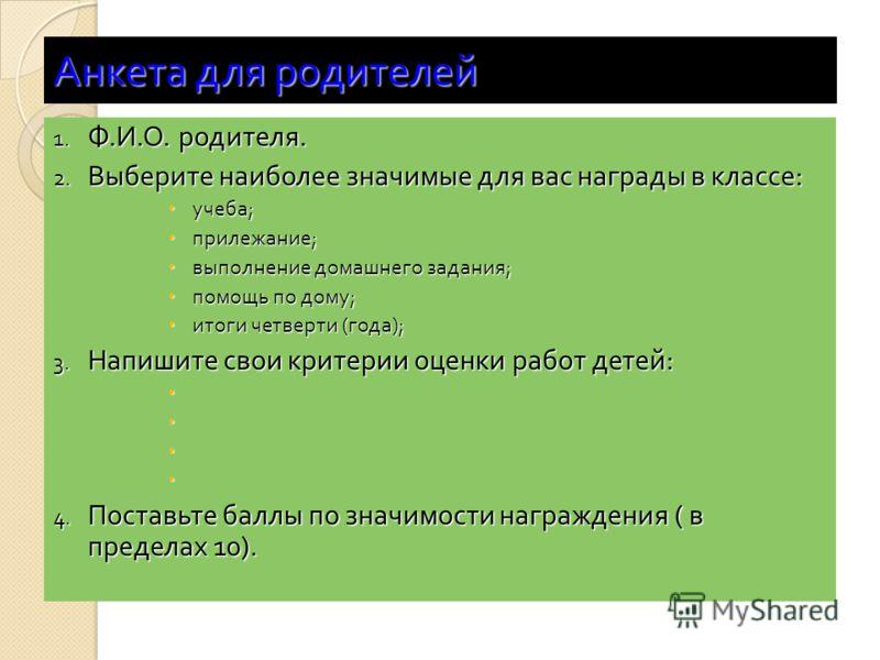 Анкета для родителей 1. Ф. И. О. родителя. 2. Выберите наиболее значимые для вас награды в классе : учеба ; учеба ; прилежание ; прилежание ; выполнение домашнего задания ; выполнение домашнего задания ; помощь по дому ; помощь по дому ; итоги четвер