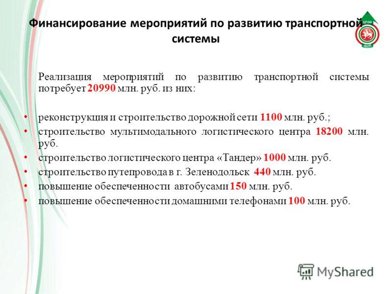 Финансирование мероприятий по развитию транспортной системы Реализация мероприятий по развитию транспортной системы потребует 20990 млн. руб. из них: реконструкция и строительство дорожной сети 1100 млн. руб.; строительство мультимодального логистиче