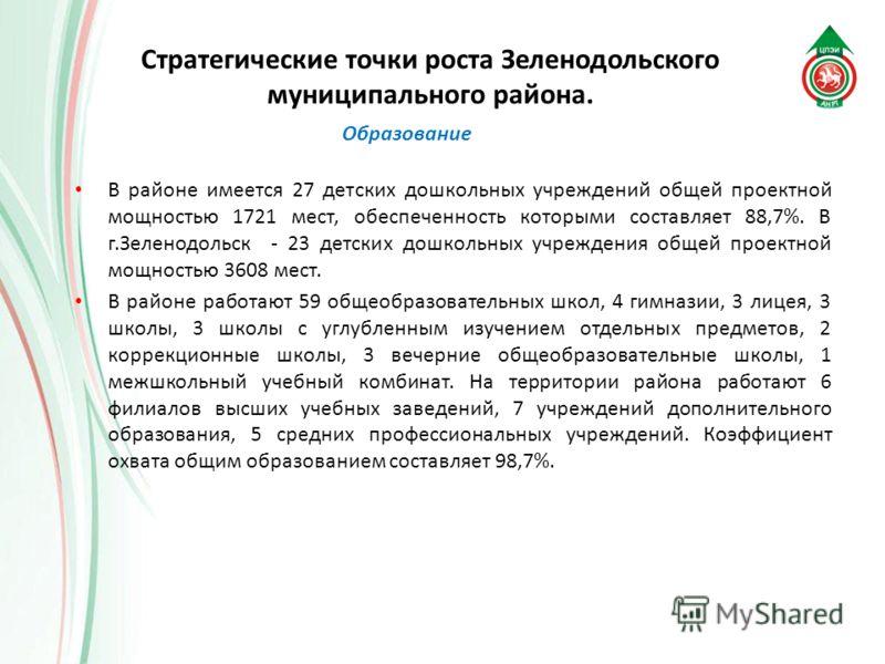 В районе имеется 27 детских дошкольных учреждений общей проектной мощностью 1721 мест, обеспеченность которыми составляет 88,7%. В г.Зеленодольск - 23 детских дошкольных учреждения общей проектной мощностью 3608 мест. В районе работают 59 общеобразов
