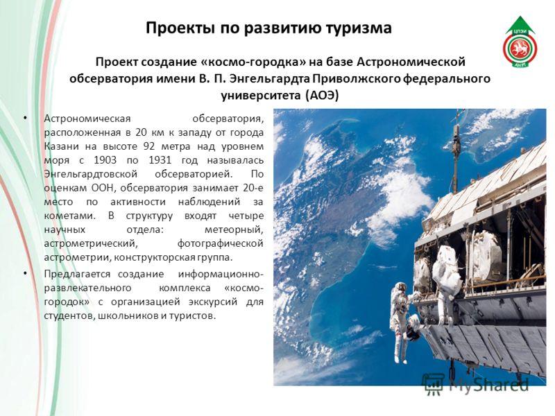 Проект создание «космо-городка» на базе Астрономической обсерватория имени В. П. Энгельгардта Приволжского федерального университета (АОЭ) Астрономическая обсерватория, расположенная в 20 км к западу от города Казани на высоте 92 метра над уровнем мо
