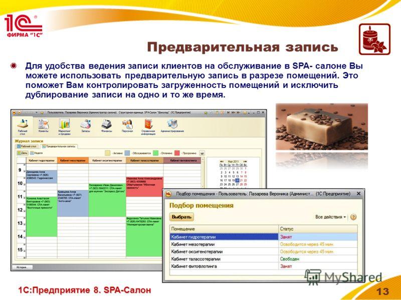 13 Предварительная запись 1С:Предприятие 8. SPA-Салон Для удобства ведения записи клиентов на обслуживание в SPA- салоне Вы можете использовать предварительную запись в разрезе помещений. Это поможет Вам контролировать загруженность помещений и исклю