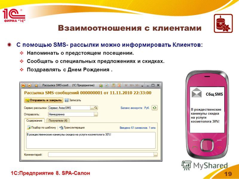 19 Взаимоотношения с клиентами С помощью SMS- рассылки можно информировать Клиентов: Напоминать о предстоящем посещении. Сообщать о специальных предложениях и скидках. Поздравлять с Днем Рождения. 1С:Предприятие 8. SPA-Салон
