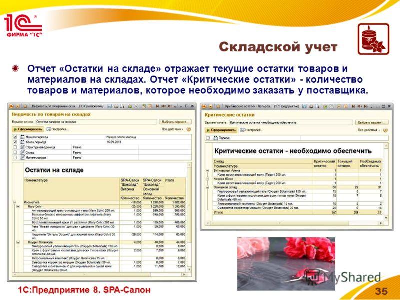 35 Отчет «Остатки на складе» отражает текущие остатки товаров и материалов на складах. Отчет «Критические остатки» - количество товаров и материалов, которое необходимо заказать у поставщика. Складской учет 1С:Предприятие 8. SPA-Салон
