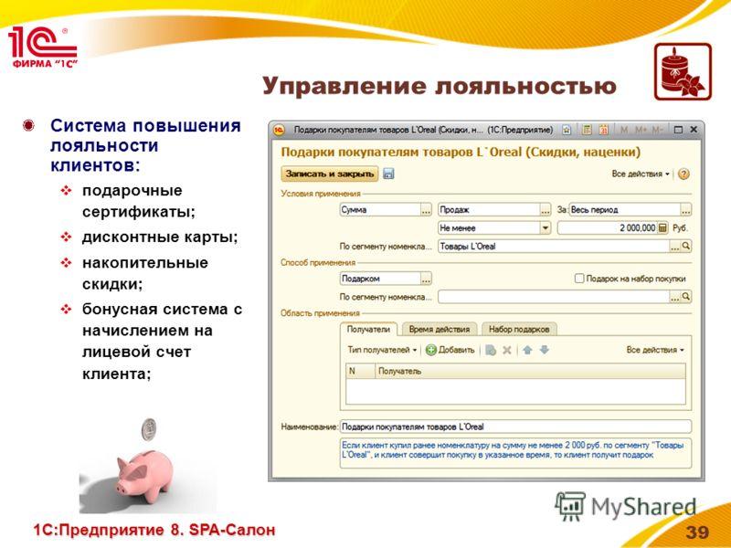 39 Система повышения лояльности клиентов: подарочные сертификаты; дисконтные карты; накопительные скидки; бонусная система с начислением на лицевой счет клиента; Управление лояльностью 1С:Предприятие 8. SPA-Салон