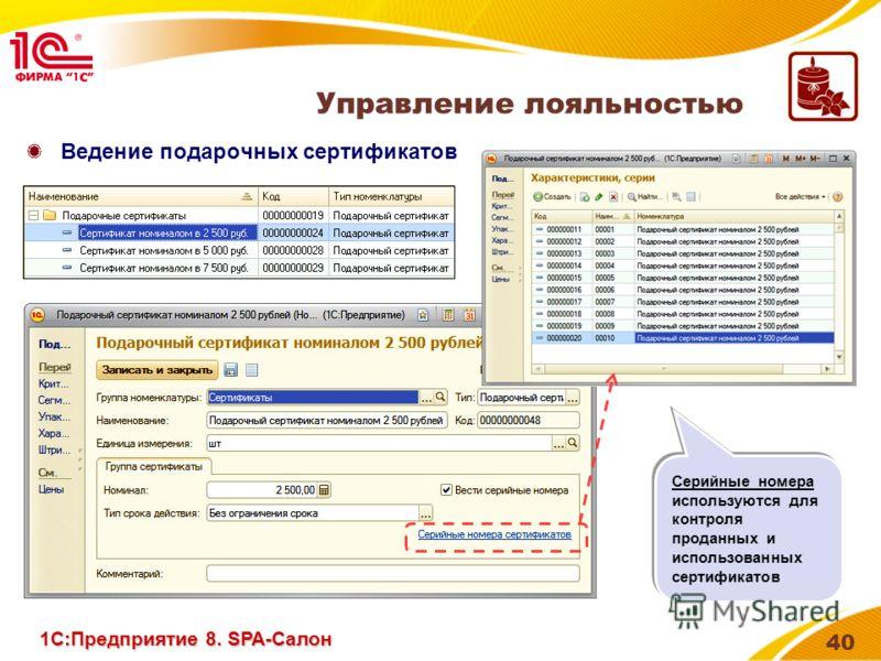 40 Ведение подарочных сертификатов Управление лояльностью 1С:Предприятие 8. SPA-Салон Серийные номера используются для контроля проданных и использованных сертификатов Серийные номера используются для контроля проданных и использованных сертификатов