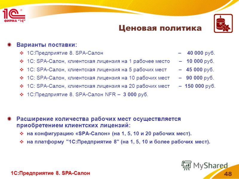 48 Ценовая политика Варианты поставки: 1С:Предприятие 8. SPA-Салон – 40 000 руб. 1С: SPA-Салон, клиентская лицензия на 1 рабочее место – 10 000 руб. 1С: SPA-Салон, клиентская лицензия на 5 рабочих мест – 45 000 руб. 1С: SPA-Салон, клиентская лицензия