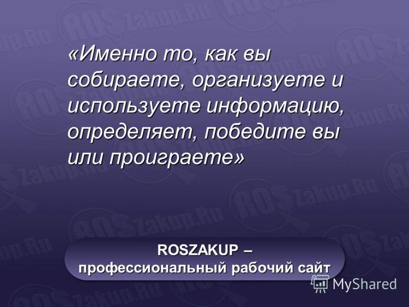 ROSZAKUP – профессиональный рабочий сайт «Именно то, как вы собираете, организуете и используете информацию, определяет, победите вы или проиграете»