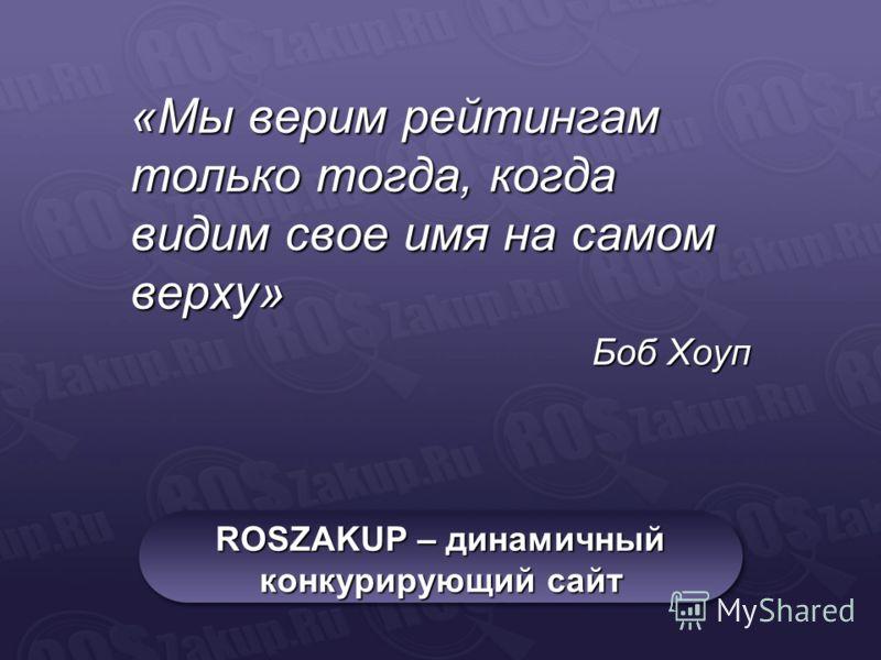 ROSZAKUP – динамичный конкурирующий сайт «Мы верим рейтингам только тогда, когда видим свое имя на самом верху» Боб Хоуп