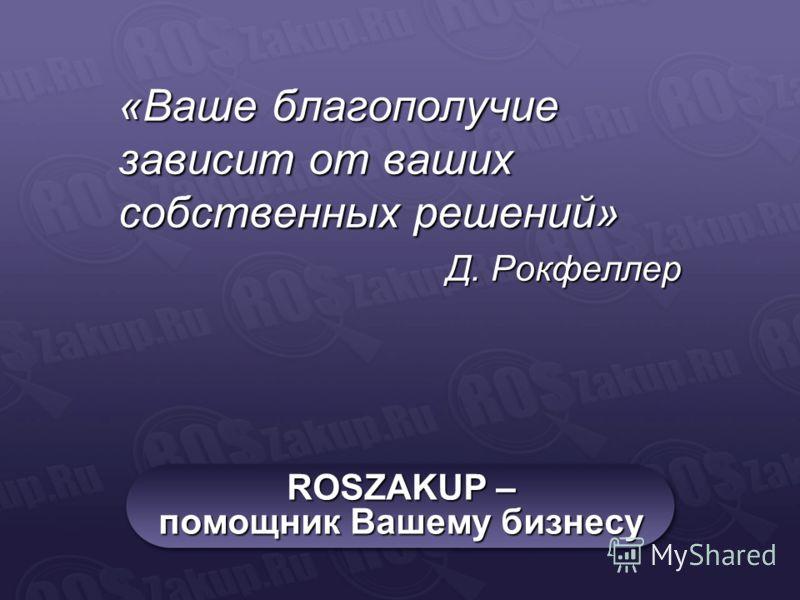 ROSZAKUP – помощник Вашему бизнесу «Ваше благополучие зависит от ваших собственных решений» Д. Рокфеллер