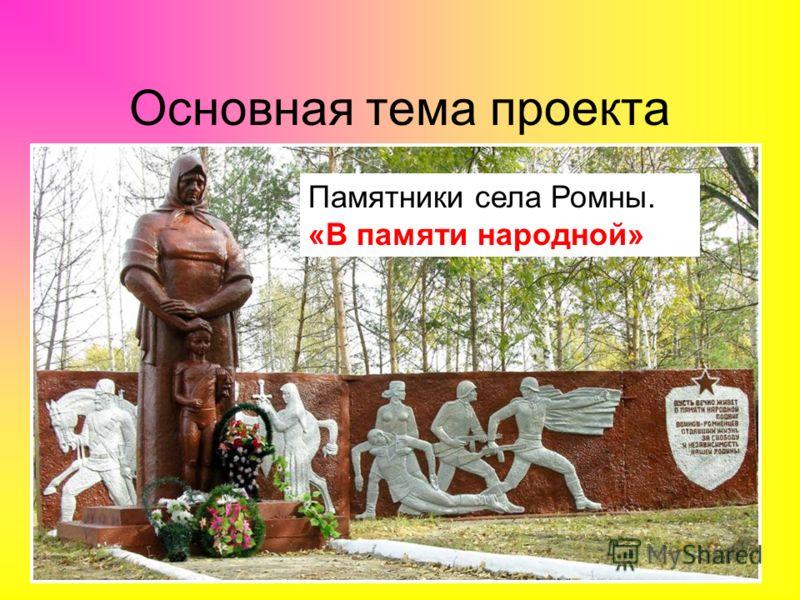 Основная тема проекта Памятники села Ромны. «В памяти народной»