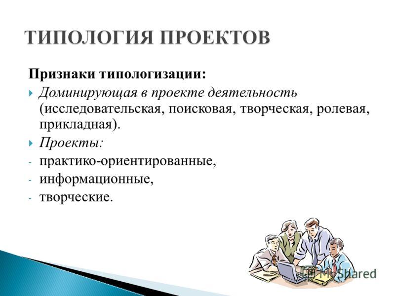Признаки типологизации: Доминирующая в проекте деятельность (исследовательская, поисковая, творческая, ролевая, прикладная). Проекты: - практико-ориентированные, - информационные, - творческие.