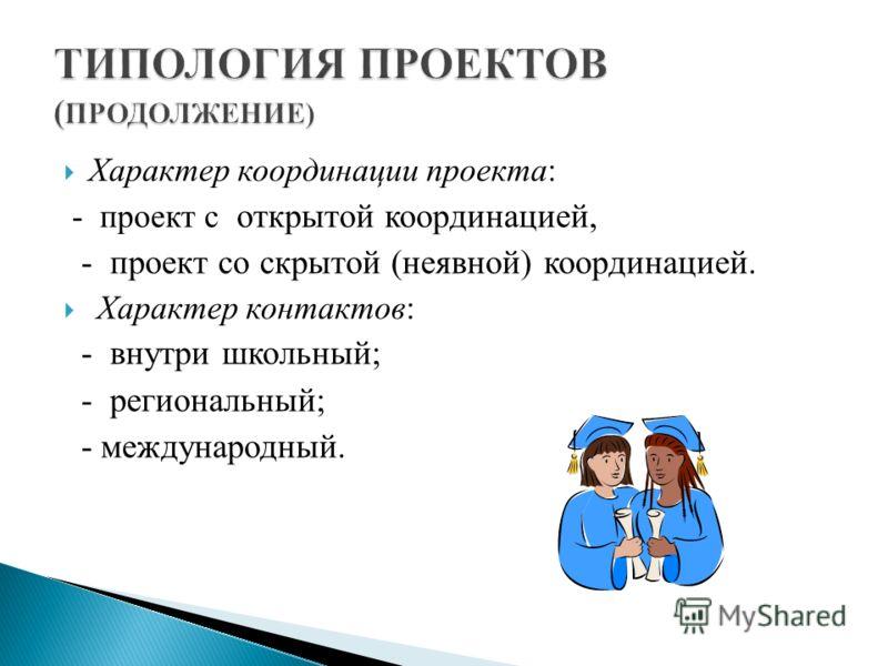 Характер координации проекта: - проект с открытой координацией, - проект со скрытой (неявной) координацией. Характер контактов: - внутри школьный; - региональный; - международный.