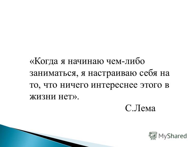 «Когда я начинаю чем-либо заниматься, я настраиваю себя на то, что ничего интереснее этого в жизни нет». С.Лема