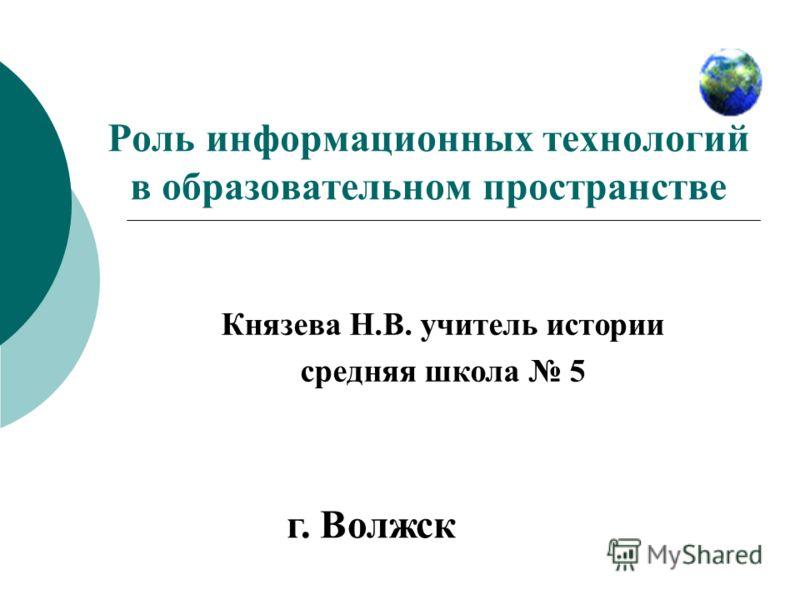 Роль информационных технологий в образовательном пространстве Князева Н.В. учитель истории средняя школа 5 г. Волжск