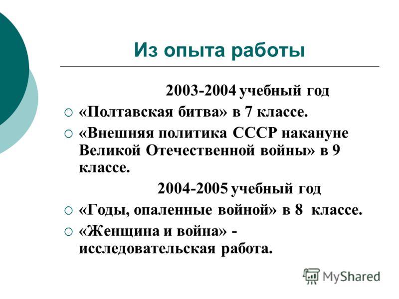 Из опыта работы 2003-2004 учебный год «Полтавская битва» в 7 классе. «Внешняя политика СССР накануне Великой Отечественной войны» в 9 классе. 2004-2005 учебный год «Годы, опаленные войной» в 8 классе. «Женщина и война» - исследовательская работа.