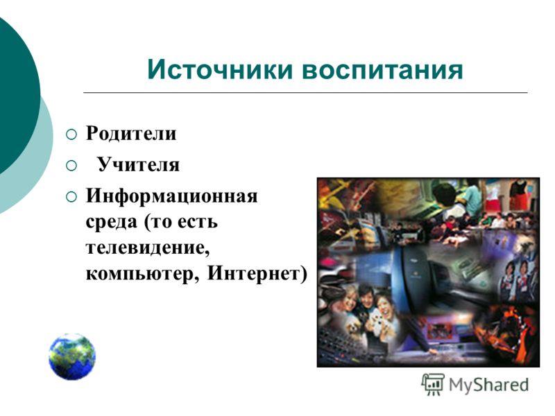 Источники воспитания Родители Учителя Информационная среда (то есть телевидение, компьютер, Интернет)