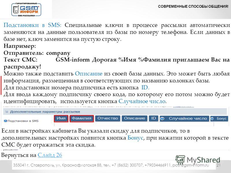 21 СОВРЕМЕННЫЕ СПОСОБЫ ОБЩЕНИЯ! 333 355041 г. Ставрополь, ул. Краснофлотская 88, тел. +7 (8652) 300707, +79034466911, post@gsm-inform.ru Под полями формы есть дополнительная информация Нажимаете кнопку Подробнее» Подстановки в SMS: Специальные ключи