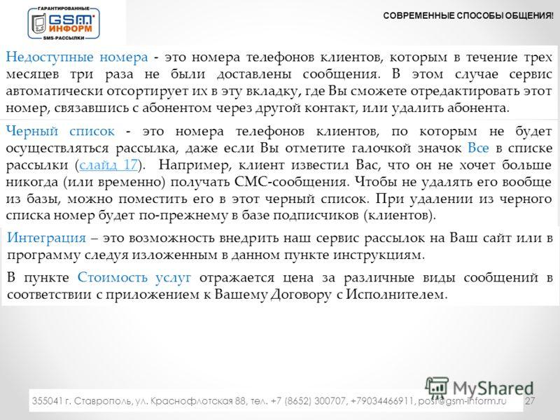 27 СОВРЕМЕННЫЕ СПОСОБЫ ОБЩЕНИЯ! 333 355041 г. Ставрополь, ул. Краснофлотская 88, тел. +7 (8652) 300707, +79034466911, post@gsm-inform.ru Недоступные номера - это номера телефонов клиентов, которым в течение трех месяцев три раза не были доставлены со
