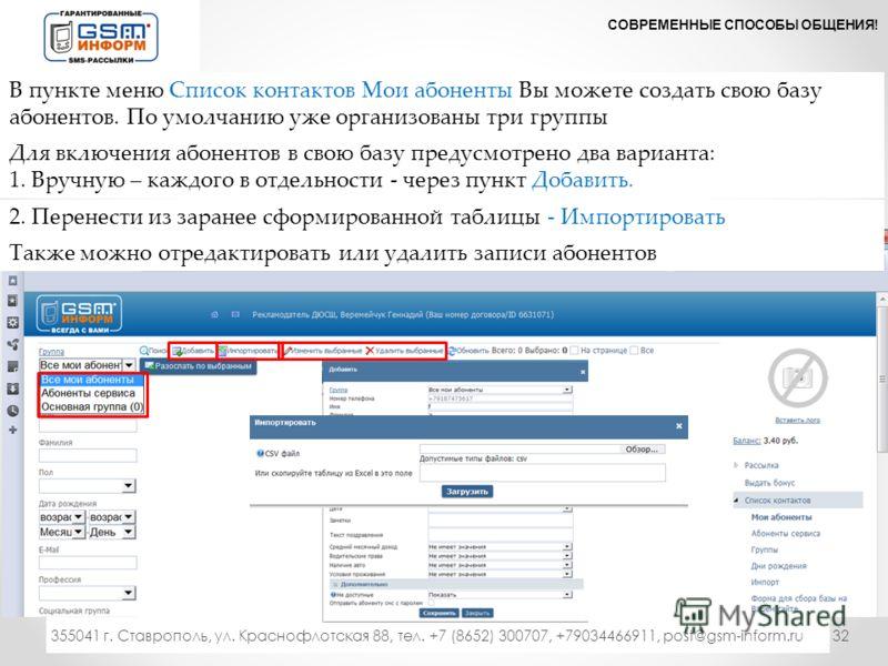 32 СОВРЕМЕННЫЕ СПОСОБЫ ОБЩЕНИЯ! 333 355041 г. Ставрополь, ул. Краснофлотская 88, тел. +7 (8652) 300707, +79034466911, post@gsm-inform.ru В пункте меню Список контактов Мои абоненты Вы можете создать свою базу абонентов. По умолчанию уже организованы