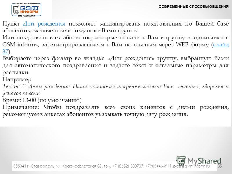 35 СОВРЕМЕННЫЕ СПОСОБЫ ОБЩЕНИЯ! 333 355041 г. Ставрополь, ул. Краснофлотская 88, тел. +7 (8652) 300707, +79034466911, post@gsm-inform.ru Пункт Дни рождения позволяет запланировать поздравления по Вашей базе абонентов, включенных в созданные Вами груп